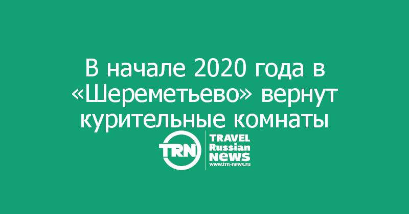 В начале 2020 года в «Шереметьево» вернут курительные комнаты