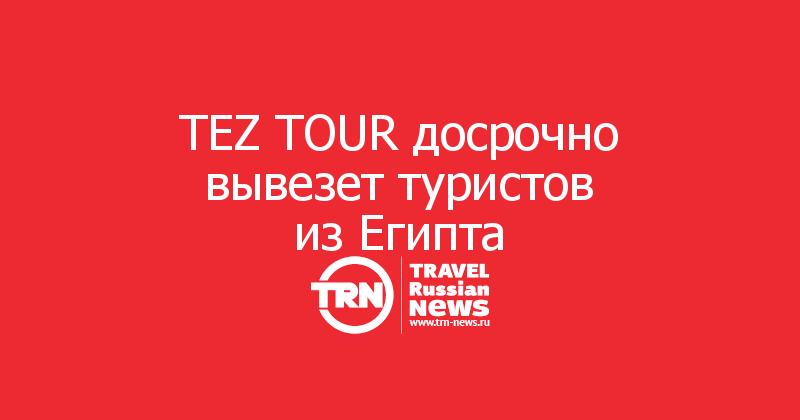 TEZ TOUR досрочно вывезет туристов изЕгипта