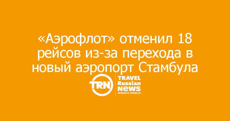 «Аэрофлот» отменил 18 рейсов из-за перехода в новый аэропорт Стамбула
