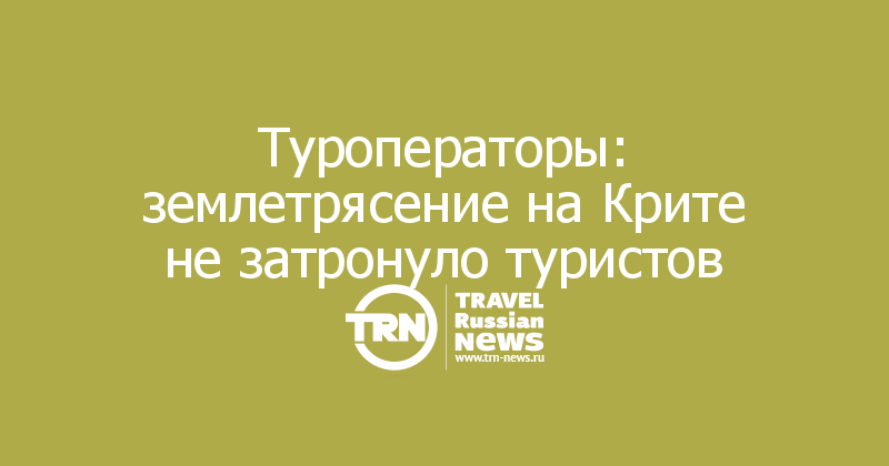 Туроператоры: землетрясение на Крите не затронуло туристов