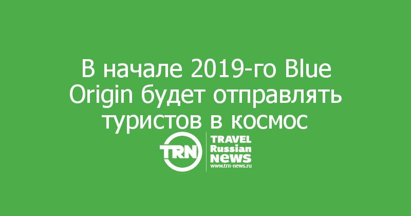 В начале 2019-го Blue Origin будет отправлять туристов в космос
