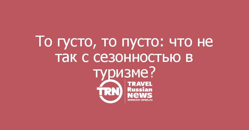 То густо, то пусто: что не так с сезонностью в туризме?
