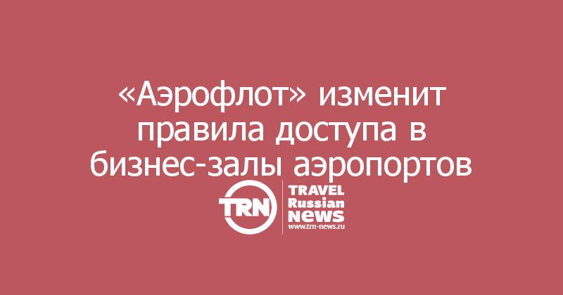 «Аэрофлот» изменит правила доступа в бизнес-залы аэропортов