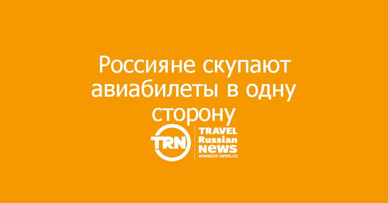 Россияне скупают авиабилеты в одну сторону