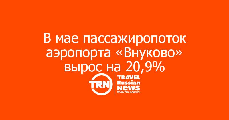 В мае пассажиропоток аэропорта «Внуково» вырос на 20,9%