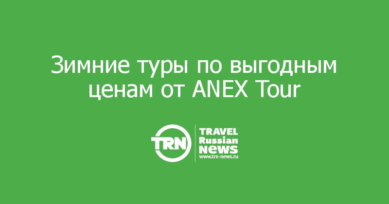 Зимние туры по выгодным ценам от ANEX Tour