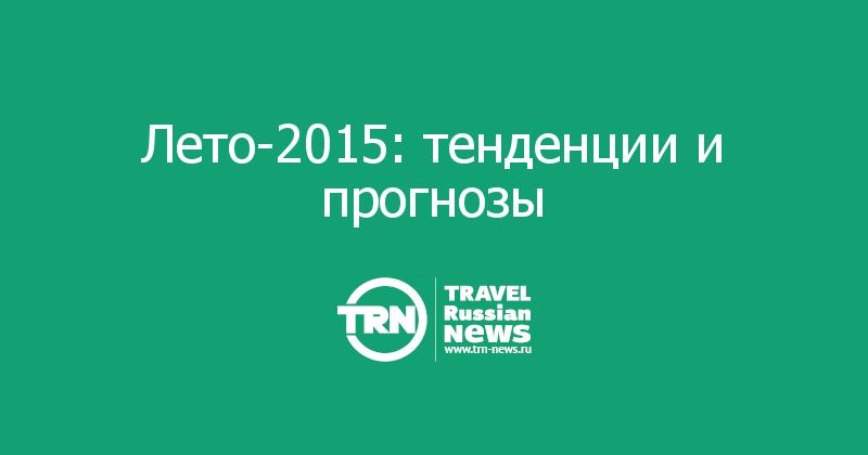 Лето-2015: тенденции и прогнозы